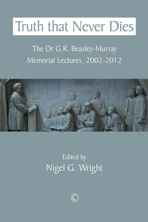 Truth That Never Dies: The Dr G.R. Beasley-Murray...