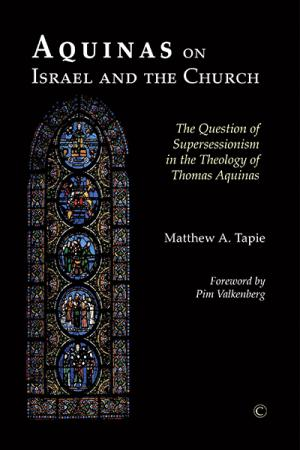Aquinas on Israel and the Church: The Question of Supersessionism in the Theology of Thomas Aquinas