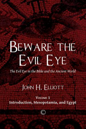 Beware the Evil Eye: The Evil Eye in the Bible and the Ancient World (Volume 1: Introduction, Mesopotamia, and Egypt)