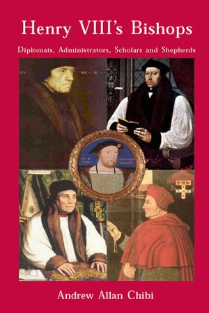 Henry VIII's Bishops: Diplomats, Administrators, Scholars and Shepherds