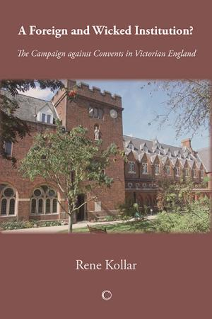 A Foreign and Wicked Institution?: The Campaign Against Convents in Victorian England