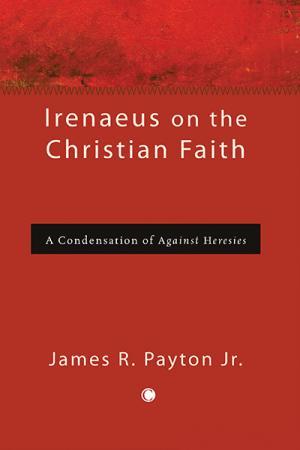 Irenaeus on the Christian Faith: A Condensation...